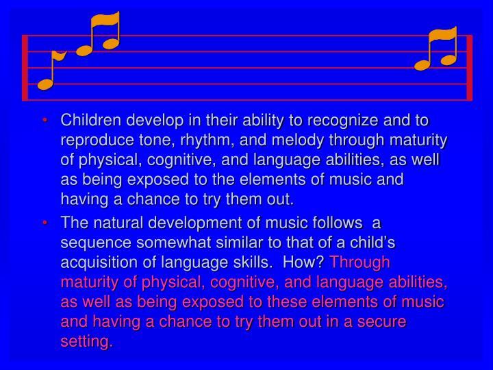 Children develop in their ability to recognize and to reproduce tone, rhythm, and melody through maturity of physical, cognitive, and language abilities, as well as being exposed to the elements of music and having a chance to try them out.