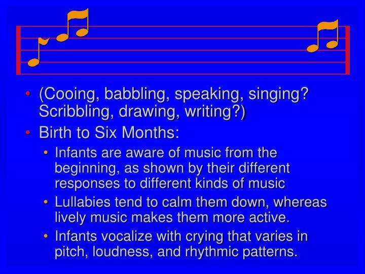 (Cooing, babbling, speaking, singing? Scribbling, drawing, writing?)