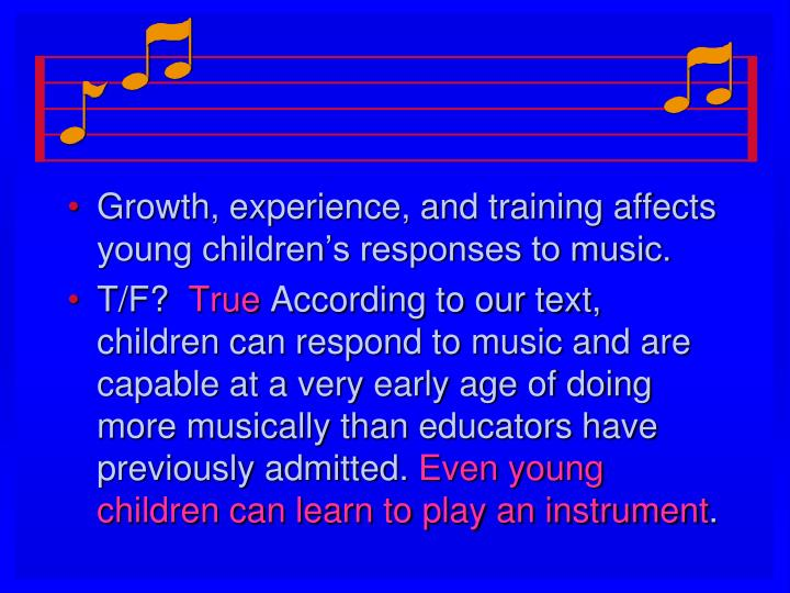 Growth, experience, and training affects young children's responses to music.
