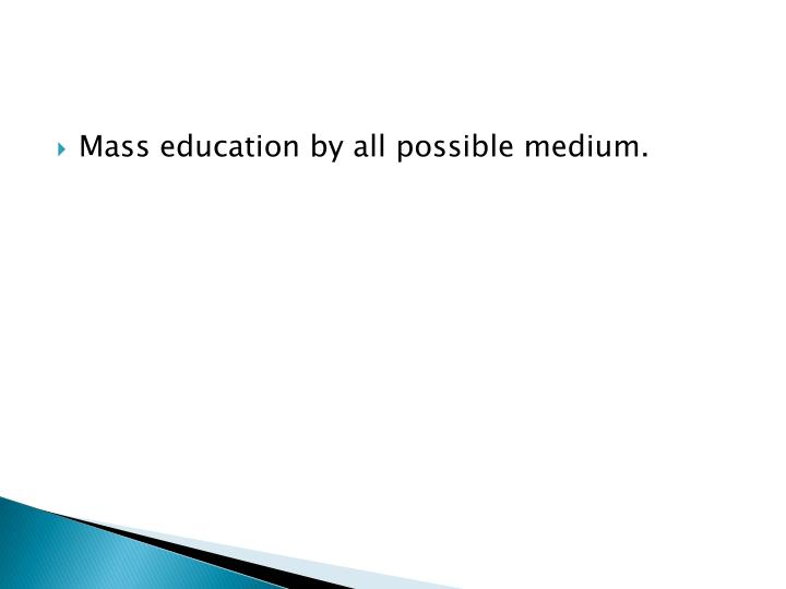 Mass education by all possible medium.