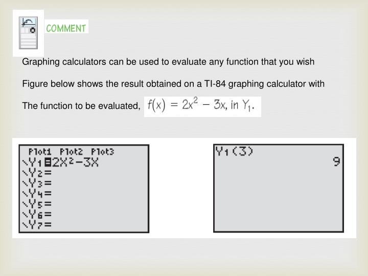 Graphing calculators can be used to evaluate any function that you wish