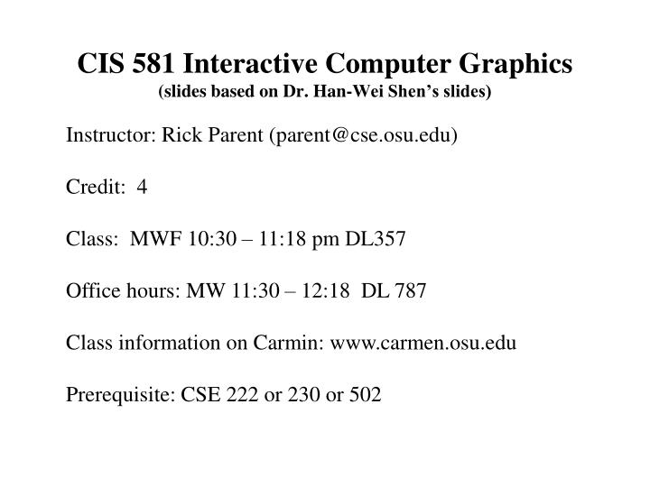 cis 581 interactive computer graphics slides based on dr han wei shen s slides n.