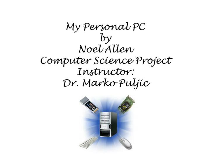 my personal pc by noel allen computer science project instructor dr marko puljic n.