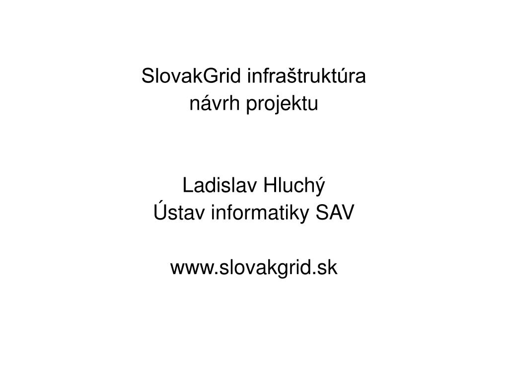 420dc739101f SlovakGrid infraštruktúra • návrh projektu • Ladislav Hluchý • Ústav  informatiky SAV • www.slovakgrid.sk