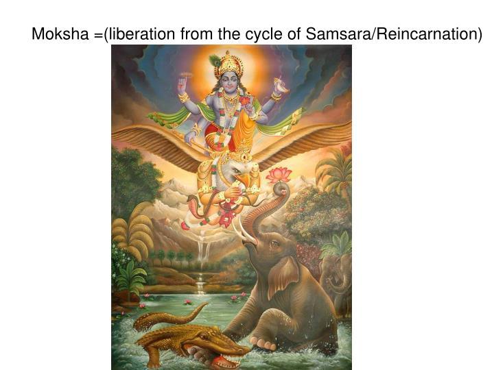 Moksha =(liberation from the cycle of Samsara/Reincarnation)
