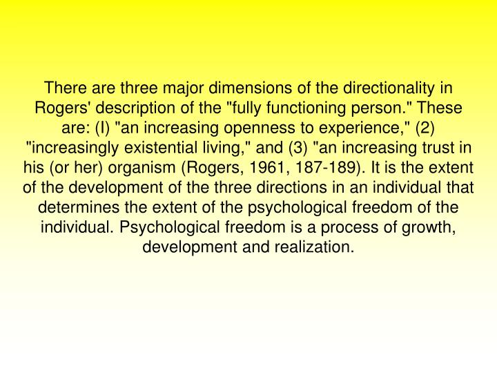 """There are three major dimensions of the directionality in Rogers' description of the """"fully functioning person."""" These are: (I) """"an increasing openness to experience,"""" (2) """"increasingly existential living,"""" and (3) """"an increasing trust in his (or her) organism (Rogers, 1961, 187-189). It is the extent of the development of the three directions in an individual that determines the extent of the psychological freedom of the individual. Psychological freedom is a process of growth, development and realization."""