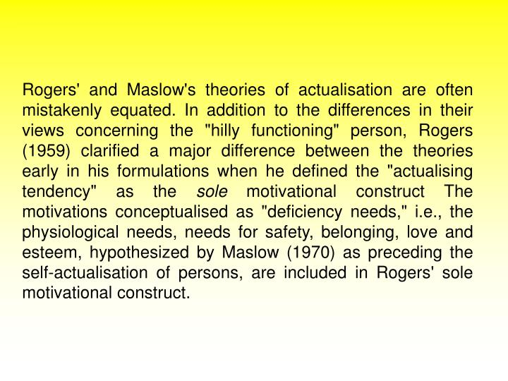"""Rogers' and Maslow's theories of actualisation are often mistakenly equated. In addition to the differences in their views concerning the """"hilly functioning"""" person, Rogers (1959) clarified a major difference between the theories early in his formulations when he defined the """"actualising tendency"""" as the"""