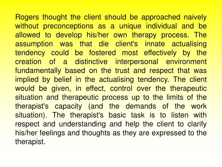 Rogers thought the client should be approached naively without preconceptions as a unique individual and be allowed to develop his/her own therapy process. The assumption was that die client's innate actualising tendency could be fostered most effectively by the creation of a distinctive interpersonal environment fundamentally based on the trust and respect that was implied by belief in the actualising tendency. The client would be given, in effect, control over the therapeutic situation and therapeutic process up to the limits of the therapist's capacity (and the demands of the work situation). The therapist's basic task is to listen with respect and understanding and help the client to clarify his/her feelings and thoughts as they are expressed to the therapist.