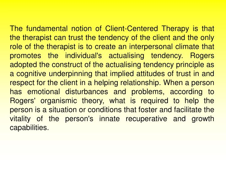 The fundamental notion of Client-Centered Therapy is that the therapist can trust the tendency of the client and the only role of the therapist is to create an interpersonal climate that promotes the individual's actualising tendency. Rogers adopted the construct of the actualising tendency principle as a cognitive underpinning that implied attitudes of trust in and respect for the client in a helping relationship. When a person has emotional disturbances and problems, according to Rogers' organismic theory, what is required to help the person is a situation or conditions that foster and facilitate the vitality of the person's innate recuperative and growth capabilities.