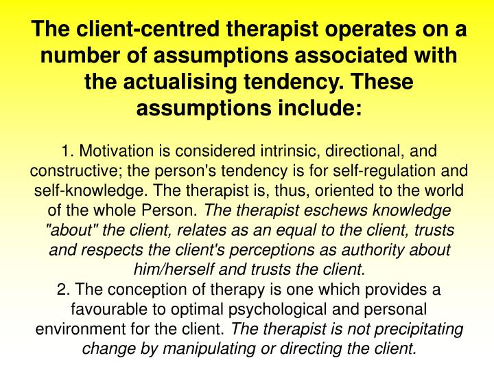 The client-centred therapist operates on a number of assumptions associated with the actualising tendency. These assumptions include: