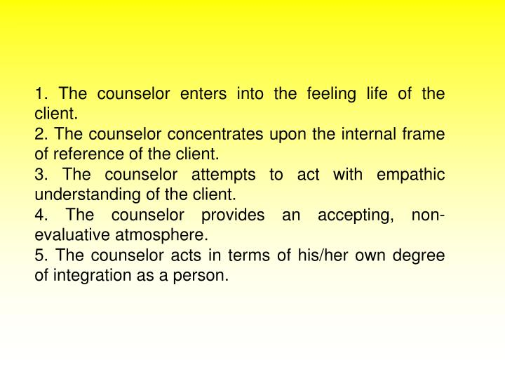 1. The counselor enters into the feeling life of the client.
