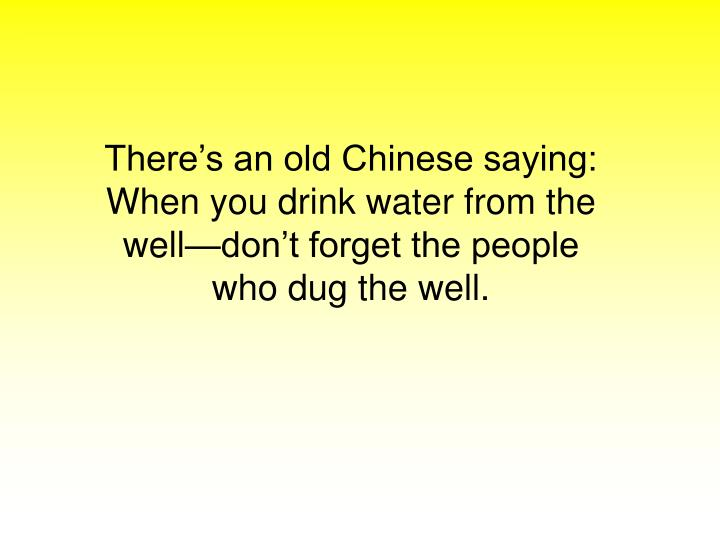 There's an old Chinese saying: When you drink water from the well—don't forget the people who dug the well.