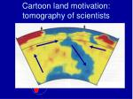 cartoon land motivation tomography of scientists