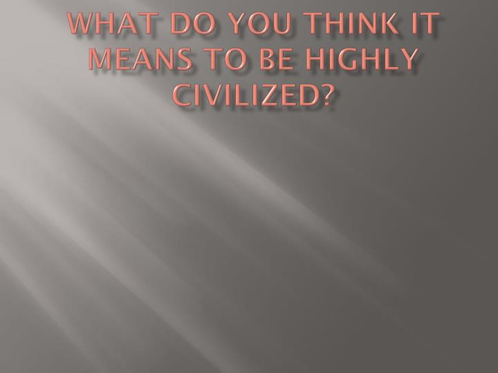 What do you think it means to be highly civilized