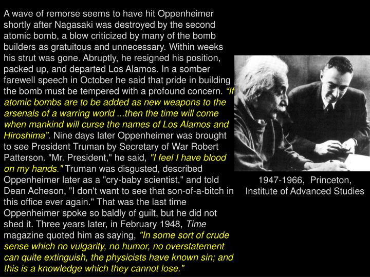 A wave of remorse seems to have hit Oppenheimer shortly after Nagasaki was destroyed by the second atomic bomb, a blow criticized by many of the bomb builders as gratuitous and unnecessary. Within weeks his strut was gone. Abruptly, he resigned his position, packed up, and departed Los Alamos. In a somber farewell speech in October he said that pride in building the bomb must be tempered with a profound concern.