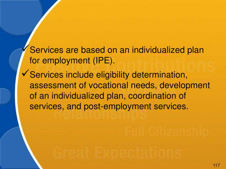 Services are based on an individualized plan for employment (IPE).