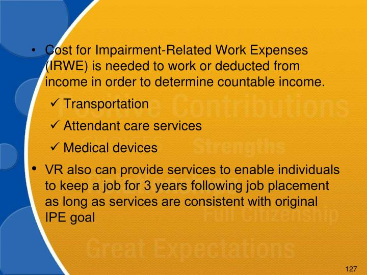 Cost for Impairment-Related Work Expenses (IRWE) is needed to work or deducted from income in order to determine countable income.