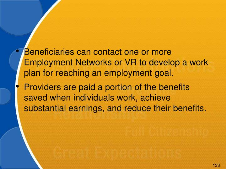 Beneficiaries can contact one or more Employment Networks or VR to develop a work plan for reaching an employment goal.