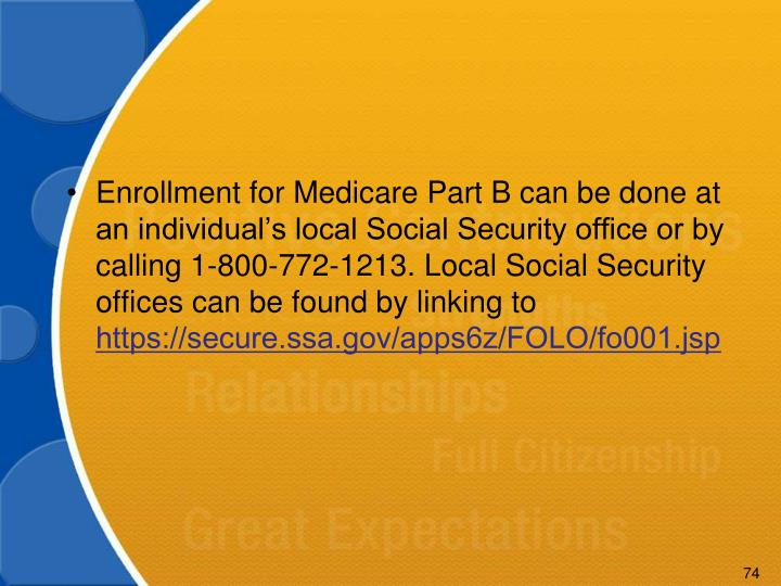 Enrollment for Medicare Part B can be done at an individual's local Social Security office or by calling 1-800-772-1213. Local Social Security offices can be found by linking to