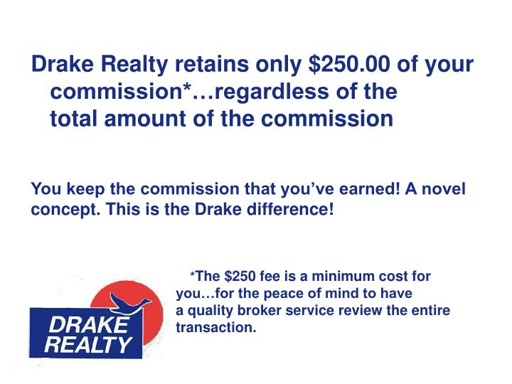 Drake Realty retains only $250.00 of your commission*…regardless of the