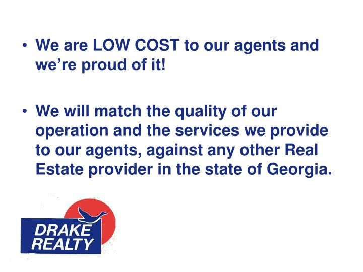 We are LOW COST to our agents and