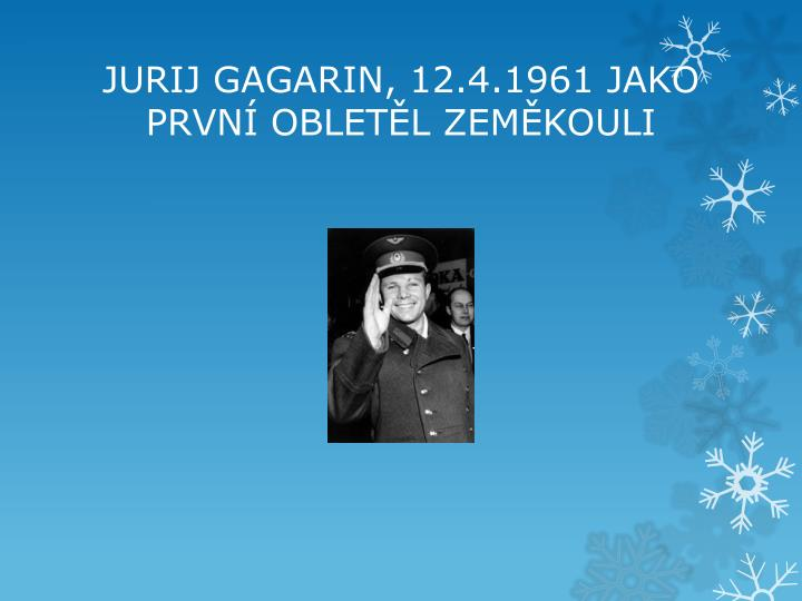JURIJ GAGARIN, 12.4.1961 JAKO PRVNÍ OBLETĚL ZEMĚKOULI