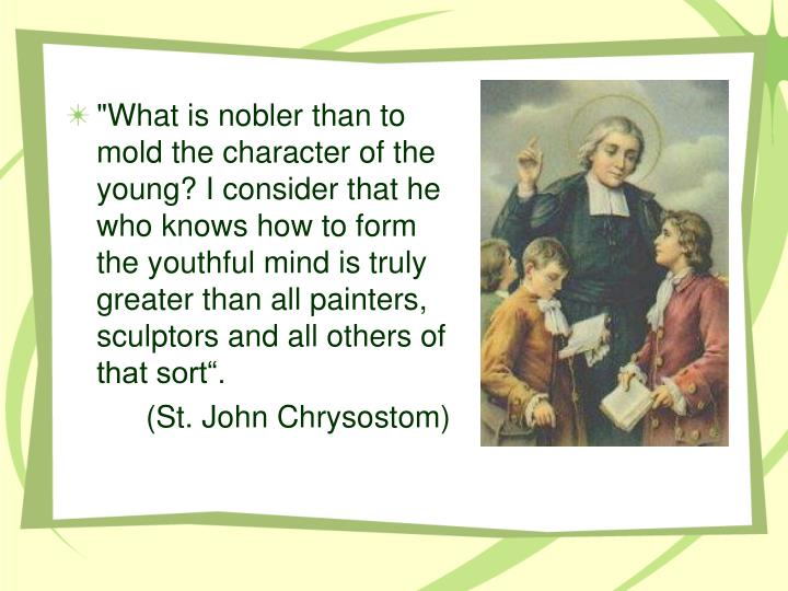 """""""What is nobler than to mold the character of the young? I consider that he who knows how to form the youthful mind is truly greater than all painters, sculptors and all others of that sort""""."""