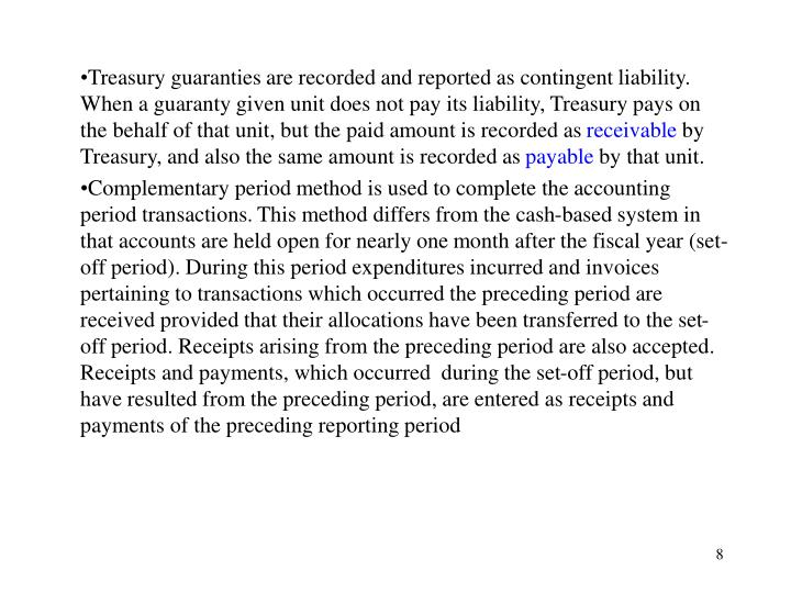 Treasury guaranties are recorded and reported as contingent liability. When a guaranty given unit does not pay its liability, Treasury pays on the behalf of that unit, but the paid amount is recorded as