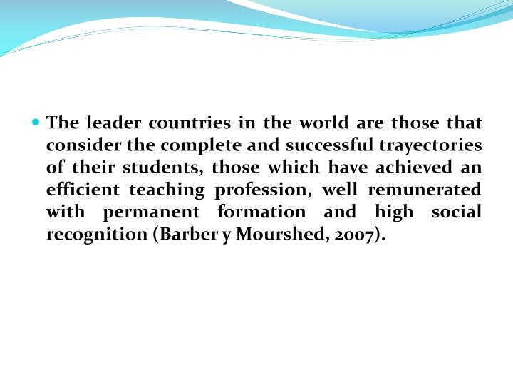 The leader countries in the world are those that consider the complete and successful trayectories of their students, those which have achieved an efficient teaching profession, well remunerated with permanent formation and high social recognition (Barber y Mourshed, 2007).