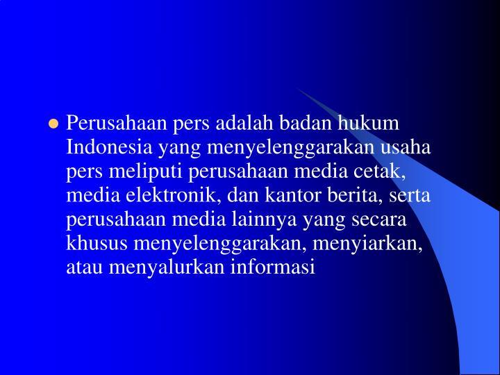 Perusahaan pers adalah badan hukum Indonesia yang menyelenggarakan usaha pers meliputi perusahaan media cetak, media elektronik, dan kantor berita, serta perusahaan media lainnya yang secara khusus menyelenggarakan, menyiarkan, atau menyalurkan informasi