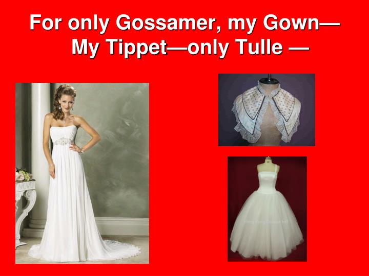For only Gossamer, my Gown—