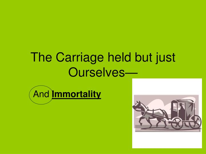The Carriage held but just Ourselves—