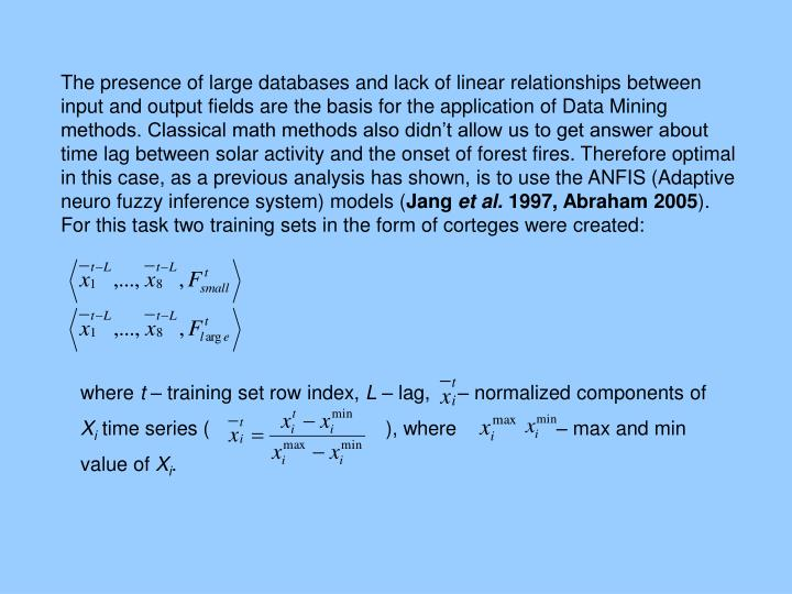 The presence of large databases and lack of linear relationships between input and output fields are the basis for the application of Data Mining methods. Classical math methods also didn't allow us to get answer about time lag between solar activity and the onset of forest fires. Therefore optimal in this case, as a previous analysis has shown, is to use the ANFIS (Adaptive neuro fuzzy inference system) models (