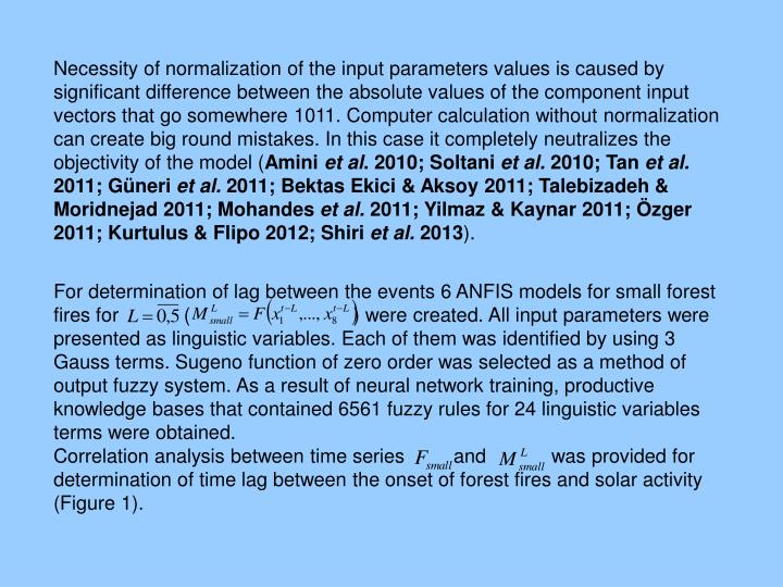 Necessity of normalization of the input parameters values is caused by significant difference between the absolute values of the component input vectors that go somewhere 1011. Computer calculation without normalization can create big round mistakes. In this case it completely neutralizes the objectivity of the model (