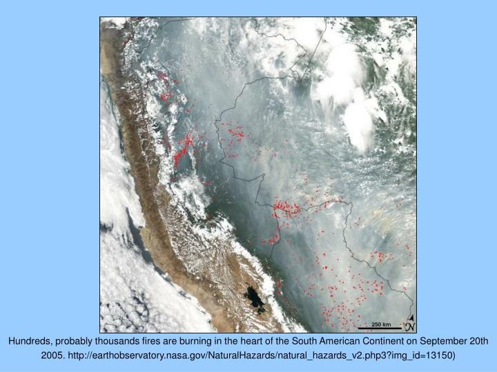 Hundreds, probably thousands fires are burning in the heart of the South American Continent on September 20th 2005. http://earthobservatory.nasa.gov/NaturalHazards/natural_hazards_v2.php3?img_id=13150)