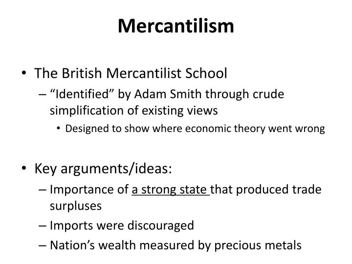 smith's views on mercantilism Smith's views on mercantilism mercantilism can be described as an economic system used in order to increase power and wealth of a nation by strict government regulation.