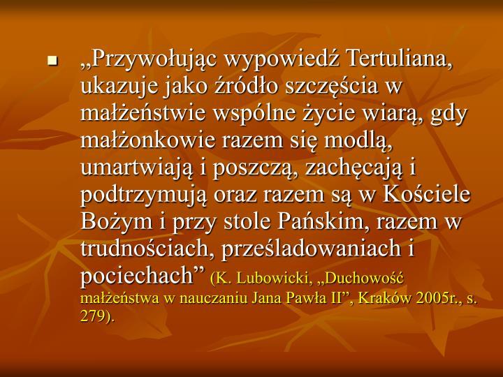 """""""Przywołując wypowiedź Tertuliana, ukazuje jako źródło szczęścia w małżeństwie wspólne życie wiarą, gdy małżonkowie razem się modlą, umartwiają i poszczą, zachęcają i podtrzymują oraz razem są w Kościele Bożym i przy stole Pańskim, razem w trudnościach, prześladowaniach i pociechach"""""""