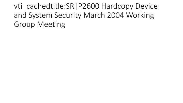 vti_cachedtitle:SR|P2600 Hardcopy Device and System Security March 2004 Working Group Meeting