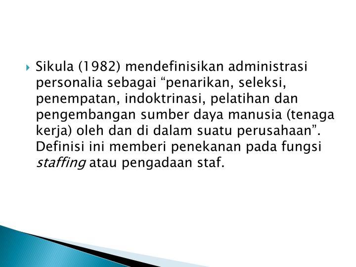 """Sikula (1982) mendefinisikan administrasi personalia sebagai """"penarikan, seleksi, penempatan, indoktrinasi, pelatihan dan pengembangan sumber daya manusia (tenaga kerja) oleh dan di dalam suatu perusahaan"""".  Definisi ini memberi penekanan pada fungsi"""