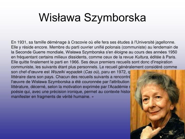 szymborska essay Wislawa szymborska biographical w islawa szymborska was born in kórnik in western poland on 2 july 1923 since 1931 she has been living in krakow, where during 1945-1948 she studied polish literature and sociology at the jagiellonian university.