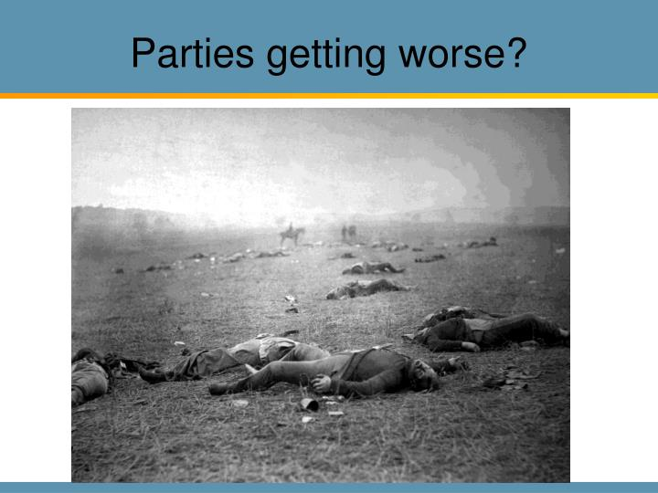 Parties getting worse?