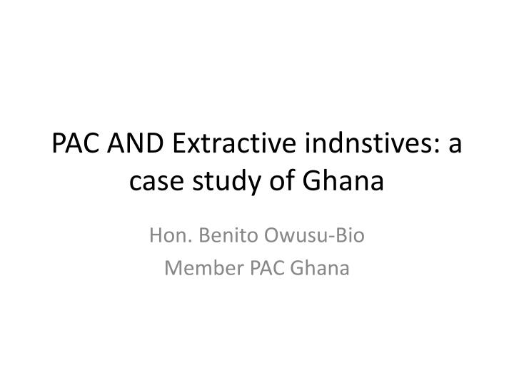 Pac and extractive indnstives a case study of ghana