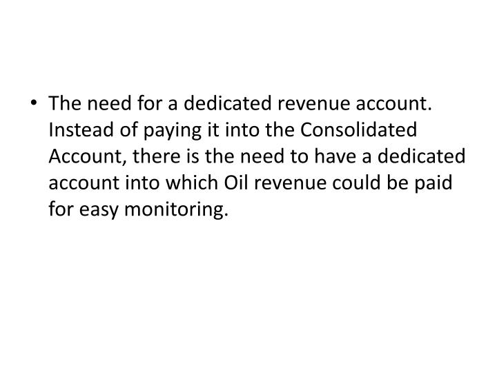 The need for a dedicated revenue account. Instead of paying it into the Consolidated Account, there is the need to have a dedicated account into which Oil revenue could be paid for easy monitoring.