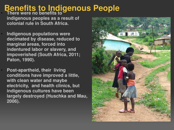 There were no benefits to indigenous peoples as a result of colonial rule in South Africa.