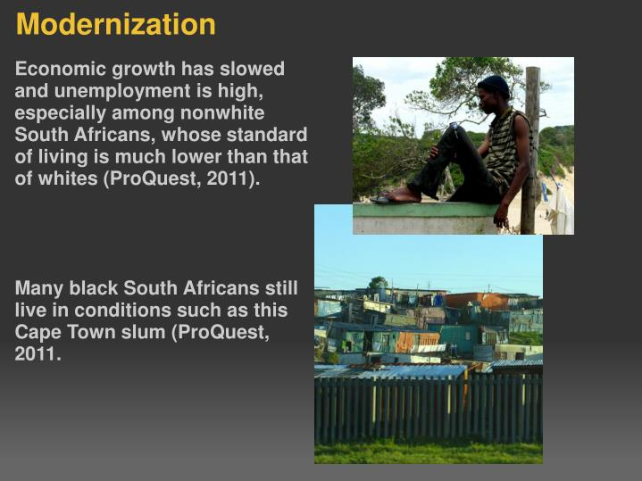 Economic growth has slowed and unemployment is high, especially among nonwhite South Africans, whose standard of living is much lower than that of whites (ProQuest, 2011).