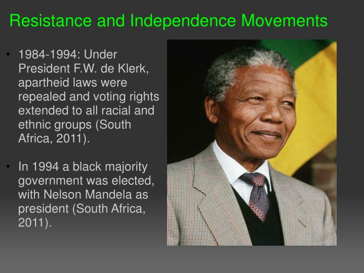 1984-1994: Under President F.W. de Klerk, apartheid laws were repealed and voting rights extended to all racial and ethnic groups (South Africa, 2011).
