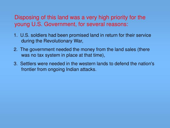 Disposing of this land was a very high priority for the young U.S. Government, for several reasons: