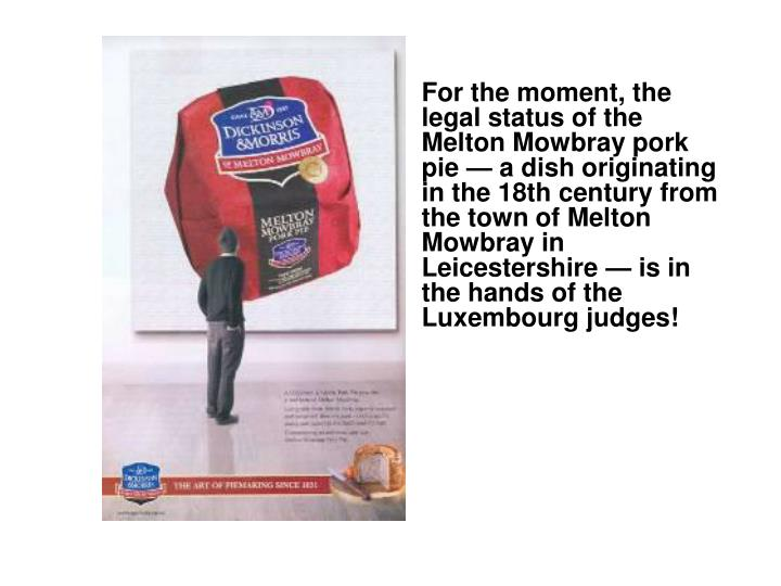 For the moment, the legal status of the Melton Mowbray pork pie — a dish originating in the 18th century from the town of Melton Mowbray in Leicestershire — is in the hands of the Luxembourg judges!