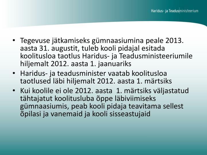 Tegevuse jätkamiseks gümnaasiumina peale 2013. aasta 31. augustit, tuleb kooli pidajal esitada koolitusloa taotlus Haridus- ja Teadusministeeriumile hiljemalt 2012. aasta 1. jaanuariks