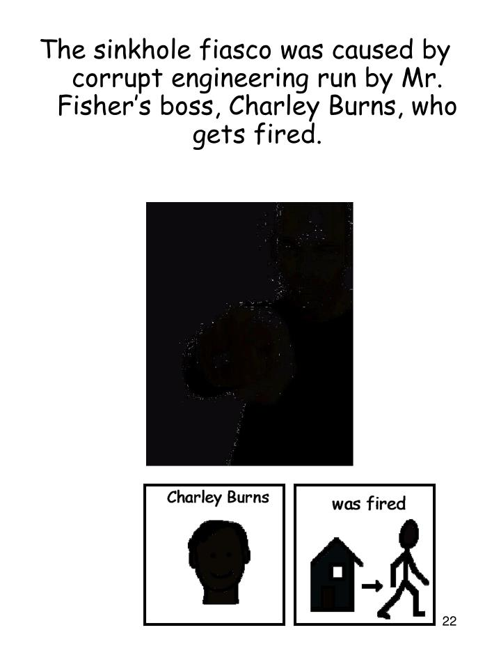 The sinkhole fiasco was caused by corrupt engineering run by Mr. Fisher's boss, Charley Burns, who gets fired.